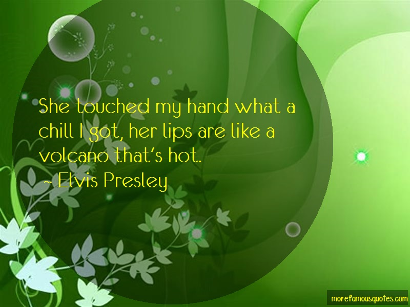 Elvis Presley Quotes: She touched my hand what a chill i got