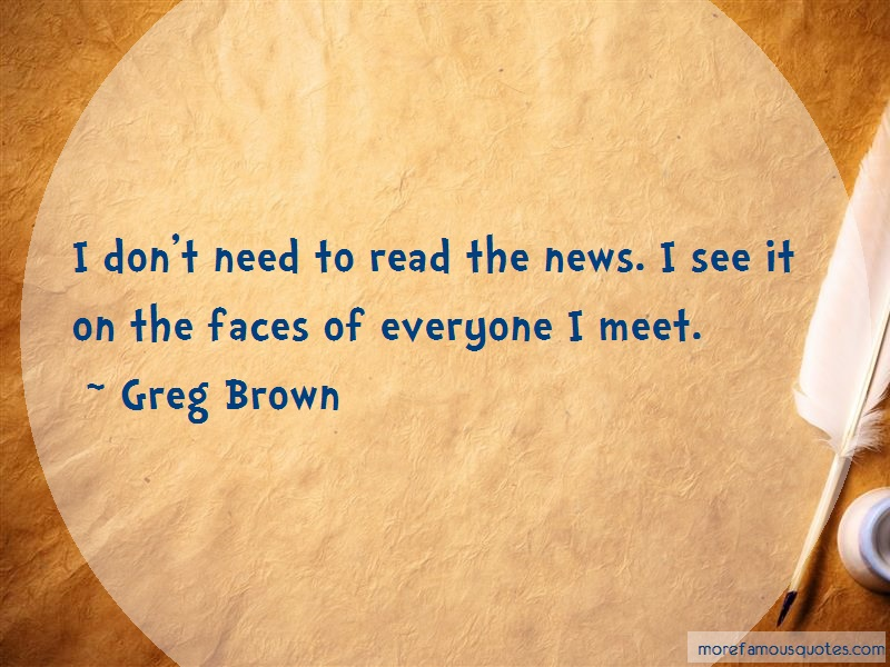 Greg Brown Quotes: I dont need to read the news i see it on