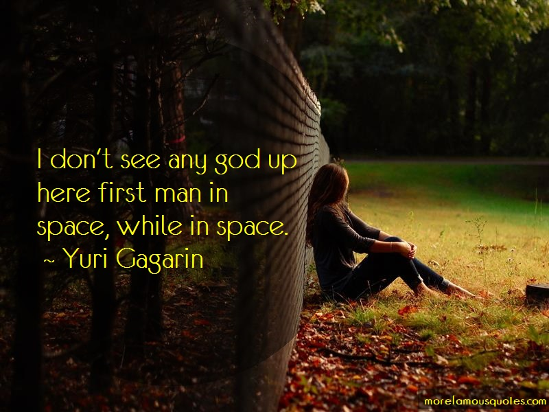 Yuri Gagarin Quotes: I dont see any god up here first man in