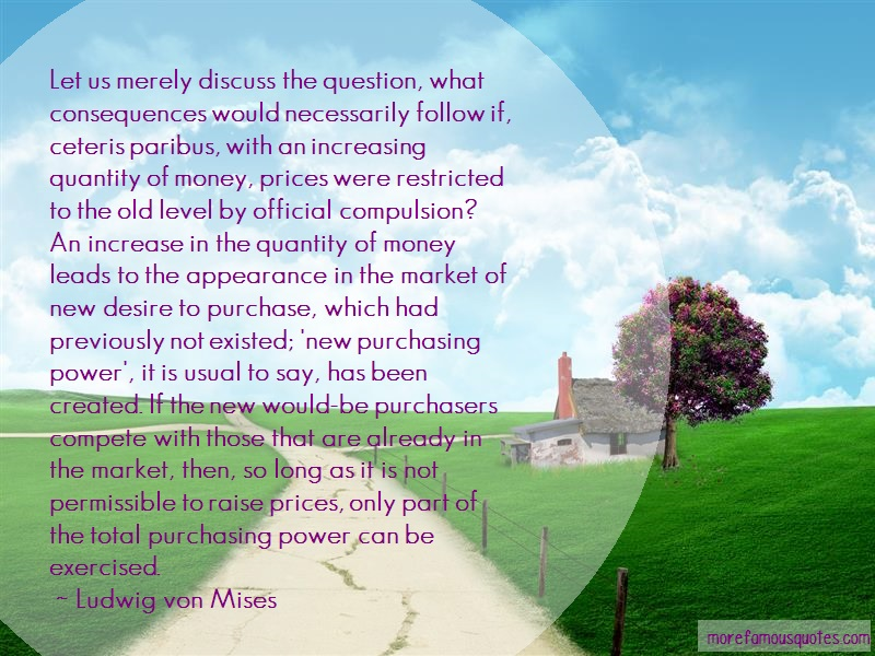 Ludwig Von Mises Quotes: Let us merely discuss the question what