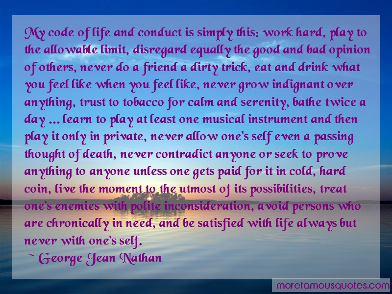 George Jean Nathan Quotes: My code of life and conduct is simply