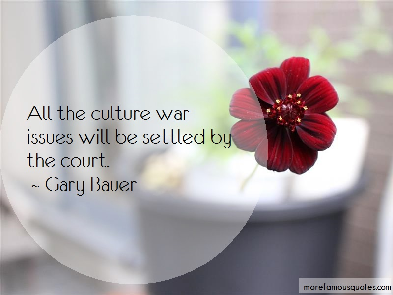 Gary Bauer Quotes: All The Culture War Issues Will Be