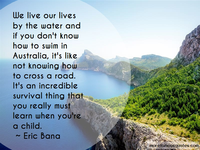 Eric Bana Quotes: We live our lives by the water and if