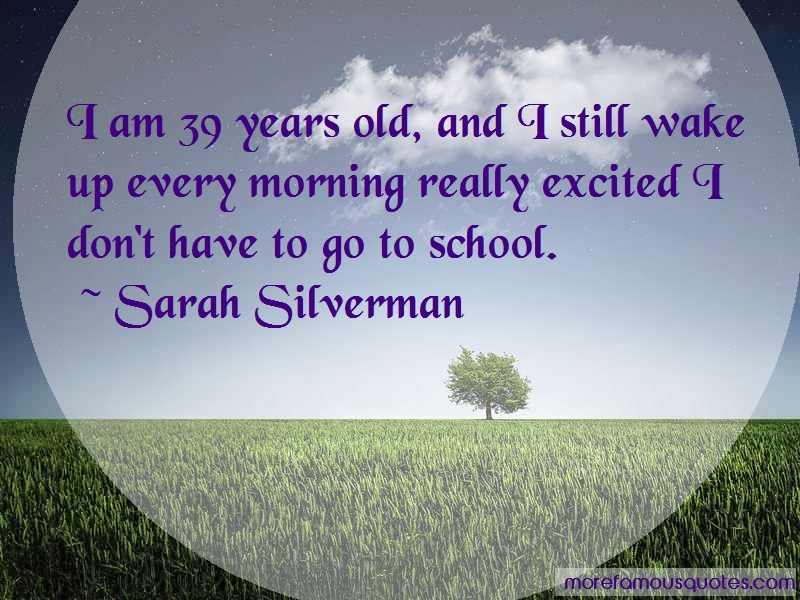 Sarah Silverman Quotes: I Am 39 Years Old And I Still Wake Up