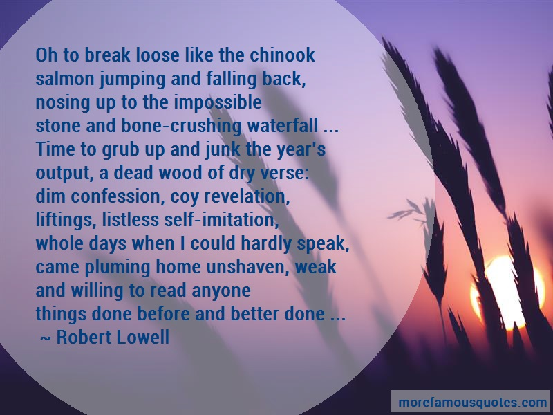 Robert Lowell Quotes: Oh to break loose like the chinooksalmon