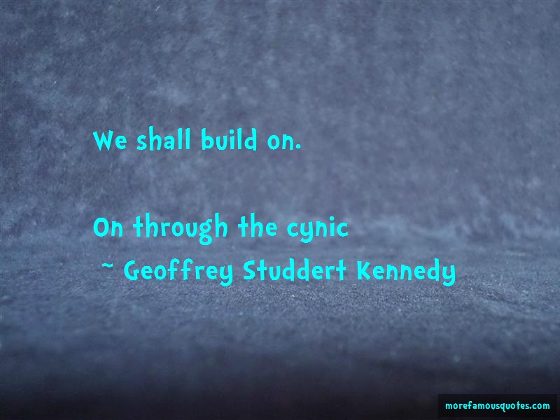 Geoffrey Studdert Kennedy Quotes: We shall build on on through the cynic