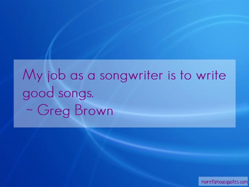 Greg Brown Quotes: My job as a songwriter is to write good