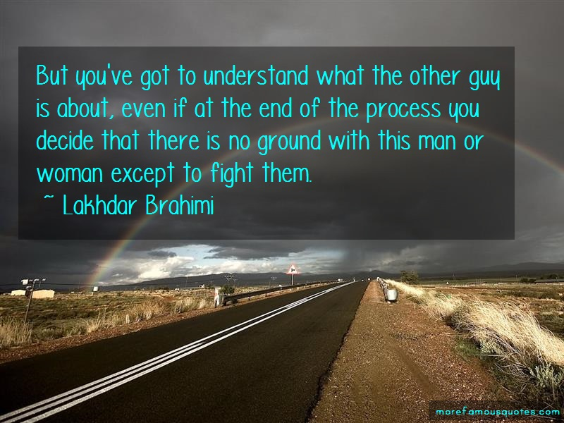 Lakhdar Brahimi Quotes: But youve got to understand what the