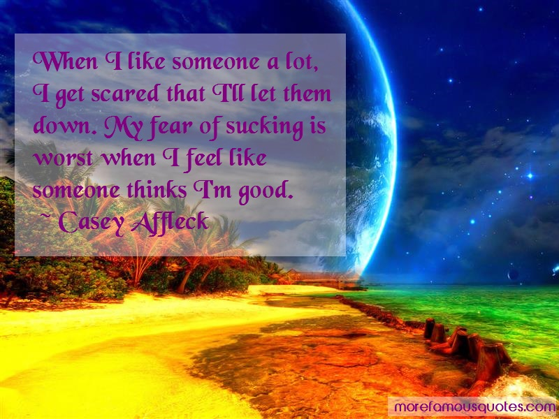 Casey Affleck Quotes: When i like someone a lot i get scared
