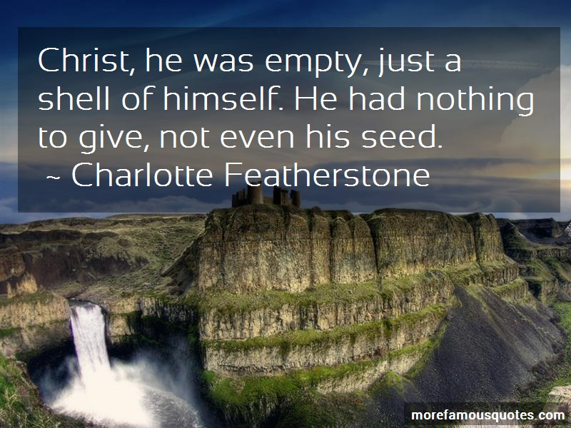 Charlotte Featherstone Quotes: Christ he was empty just a shell of