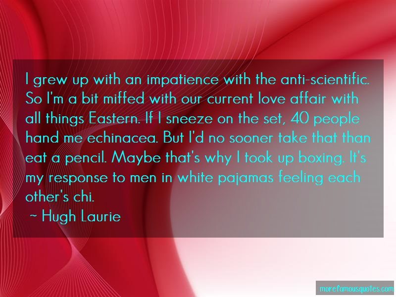 Hugh Laurie Quotes: I grew up with an impatience with the