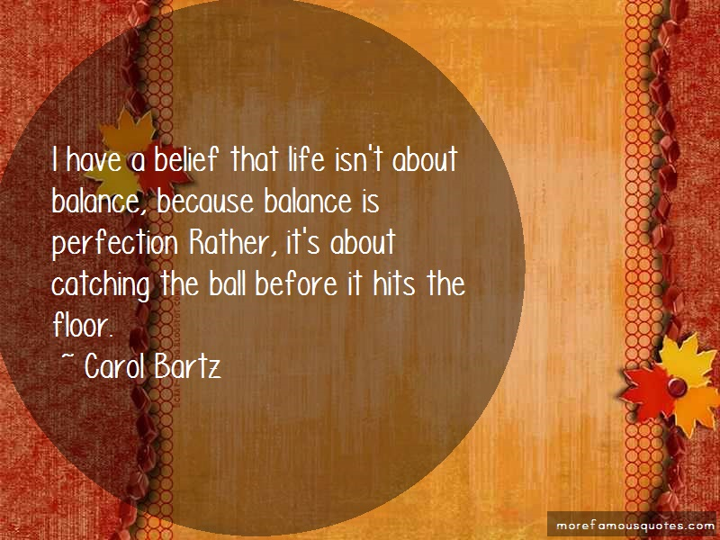 Carol Bartz Quotes: I have a belief that life isnt about