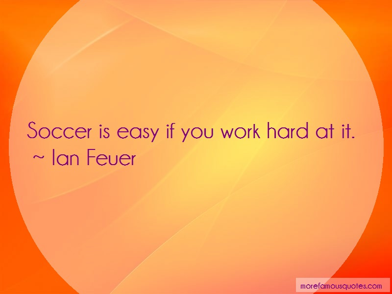 Ian Feuer Quotes: Soccer Is Easy If You Work Hard At It