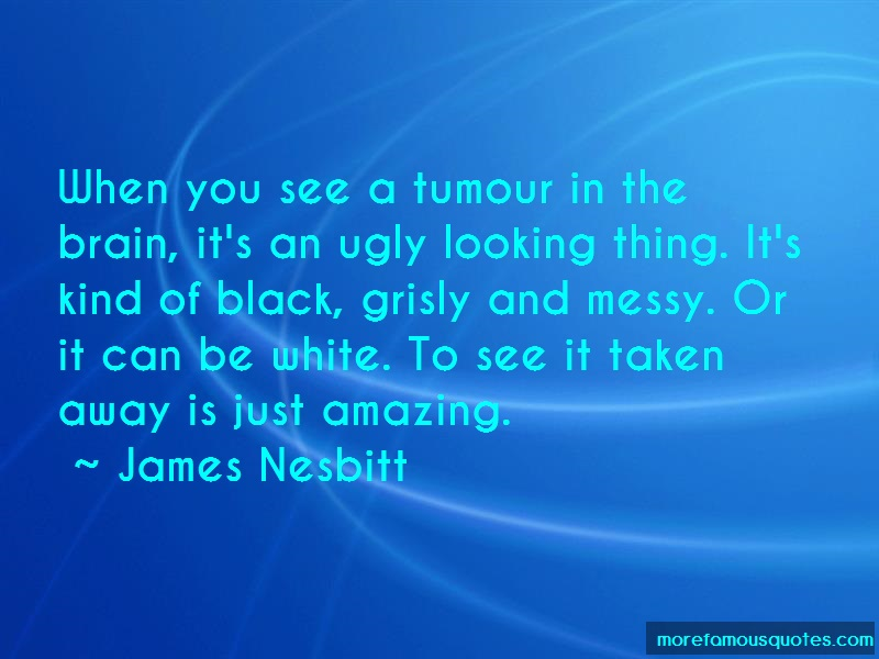James Nesbitt Quotes: When you see a tumour in the brain its