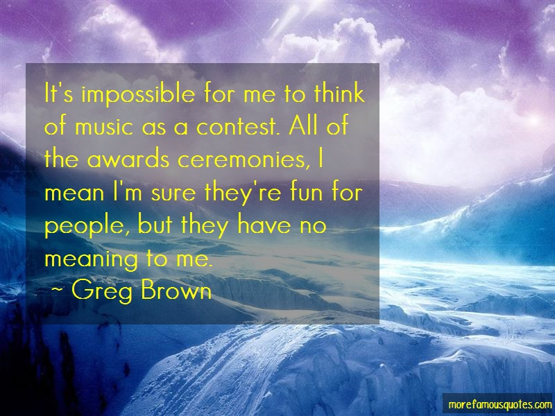 Greg Brown Quotes: Its impossible for me to think of music
