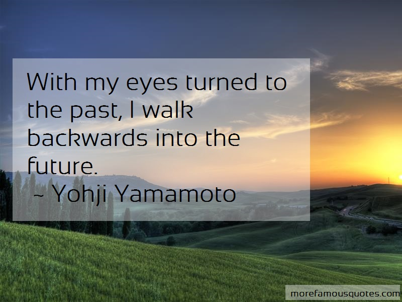 Yohji Yamamoto Quotes: With My Eyes Turned To The Past I Walk