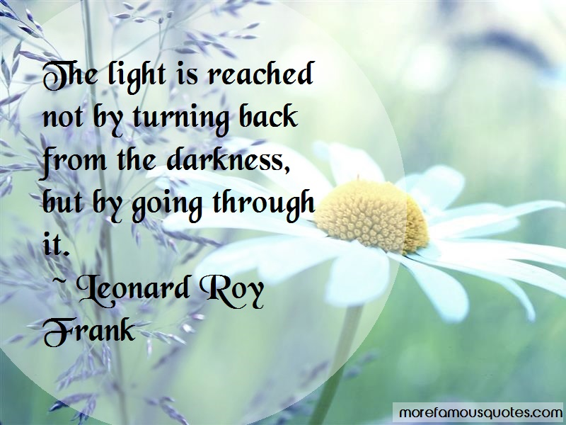 Leonard Roy Frank Quotes: The light is reached not by turning back