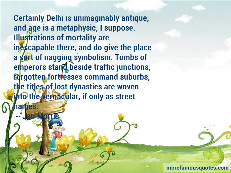 Jan Morris Quotes: Certainly Delhi Is Unimaginably Antique