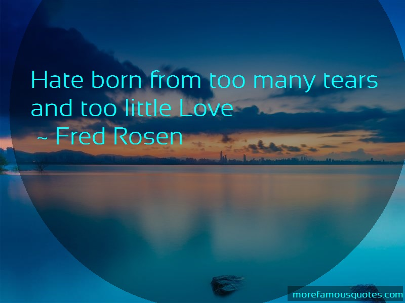 Fred Rosen Quotes: Hate Born From Too Many Tears And Too