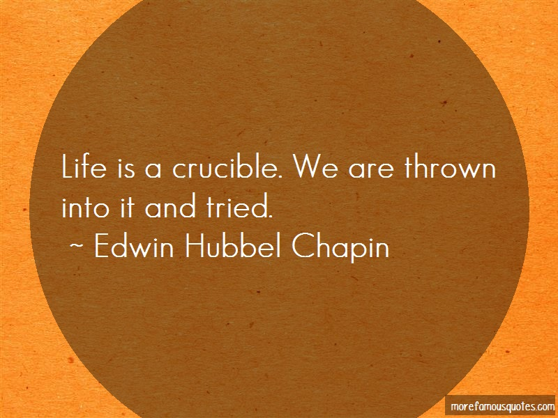 Edwin Hubbel Chapin Quotes: Life Is A Crucible We Are Thrown Into It