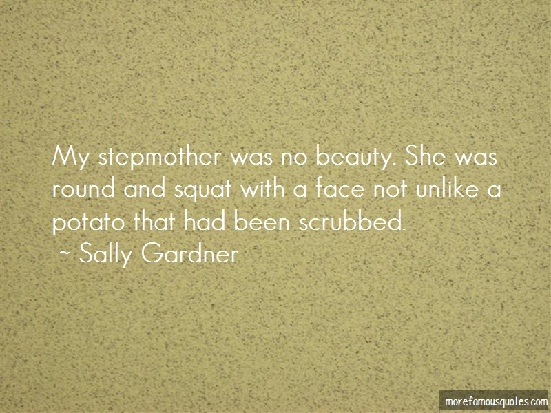 Sally Gardner Quotes: My stepmother was no beauty she was