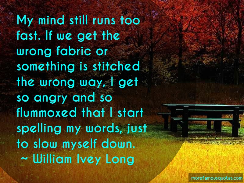 William Ivey Long Quotes: My mind still runs too fast if we get