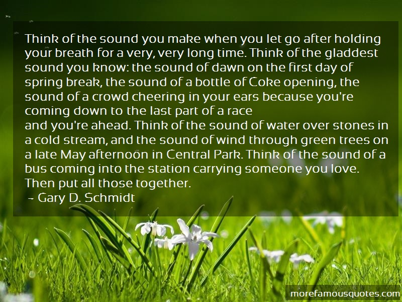 Gary D. Schmidt Quotes: Think Of The Sound You Make When You Let