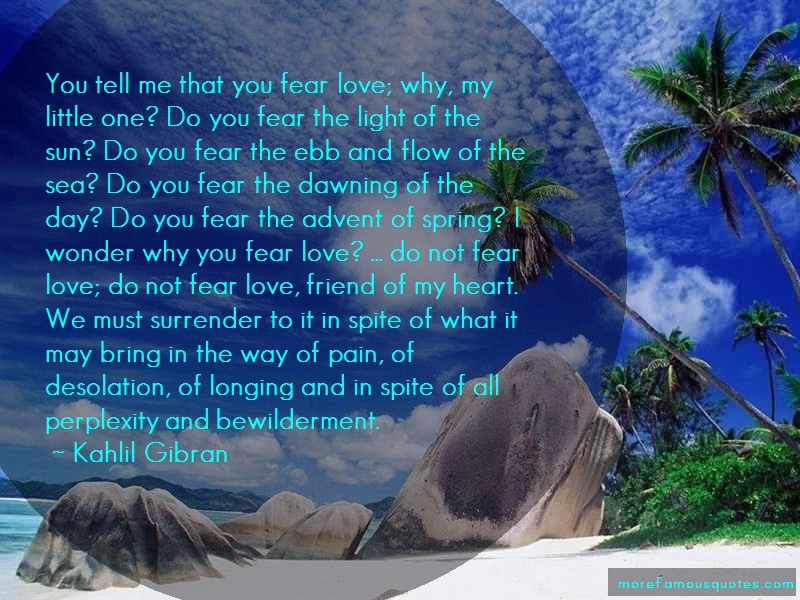 Kahlil Gibran Quotes: You Tell Me That You Fear Love Why My