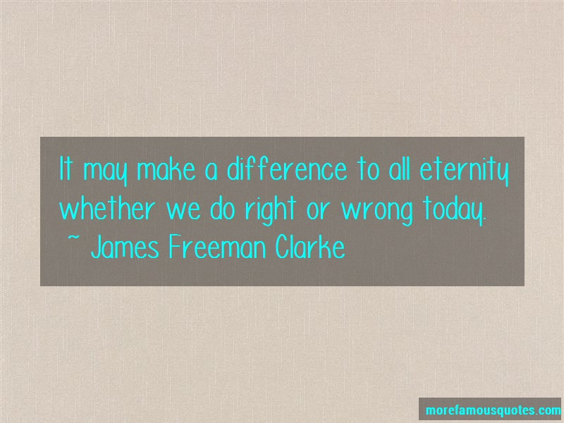James Freeman Clarke Quotes: It May Make A Difference To All Eternity
