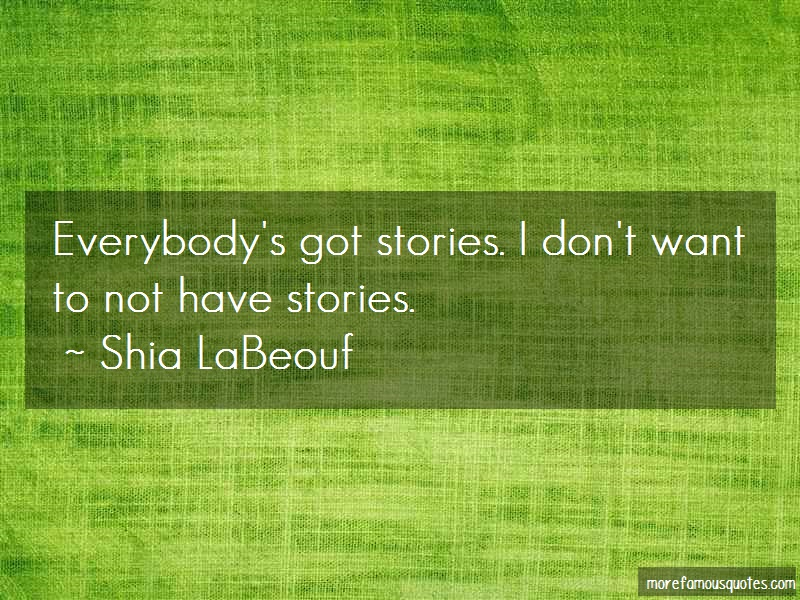Shia LaBeouf Quotes: Everybodys got stories i dont want to