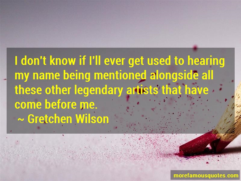 Gretchen Wilson Quotes: I Dont Know If Ill Ever Get Used To