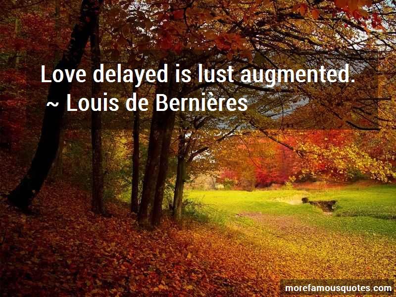 Louis-de-Bernieres Quotes: Love delayed is lust augmented