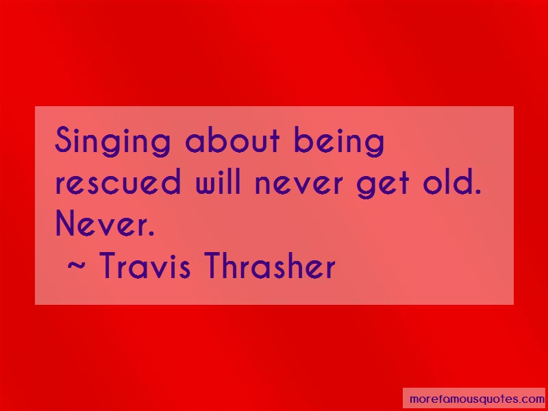 Travis Thrasher Quotes: Singing about being rescued will never