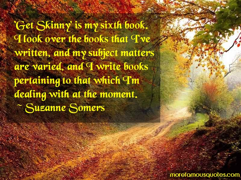 Suzanne Somers Quotes: Get skinny is my sixth book i look over