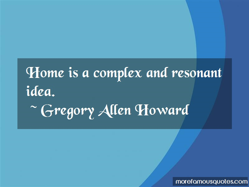 Gregory Allen Howard Quotes: Home is a complex and resonant idea