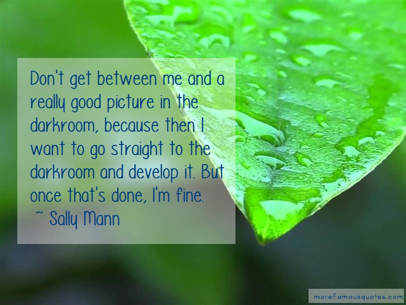 Sally Mann Quotes: Dont get between me and a really good