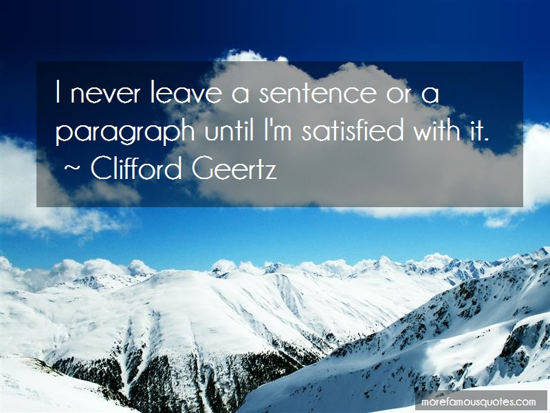 Clifford Geertz Quotes: I never leave a sentence or a paragraph
