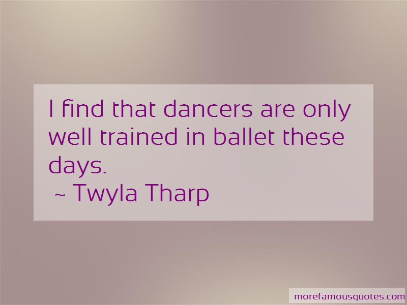 Twyla Tharp Quotes: I find that dancers are only well