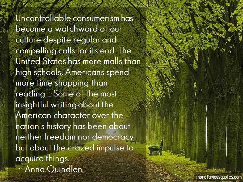 Anna Quindlen Quotes: Uncontrollable Consumerism Has Become A
