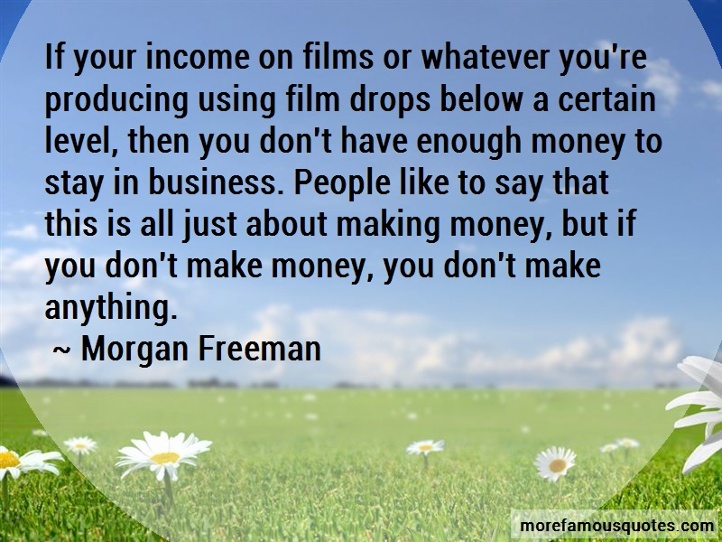 Morgan Freeman Quotes: If your income on films or whatever