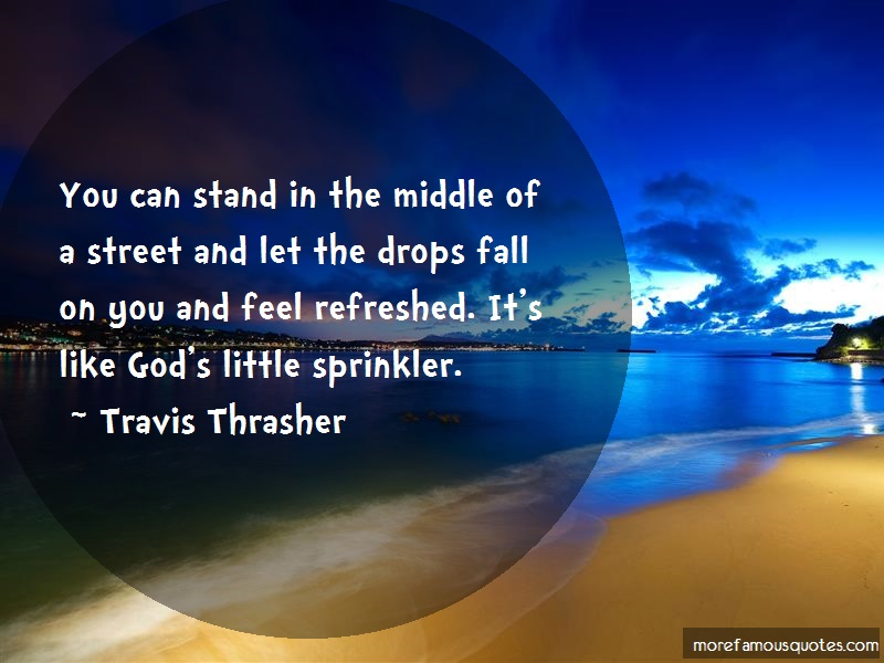 Travis Thrasher Quotes: You can stand in the middle of a street