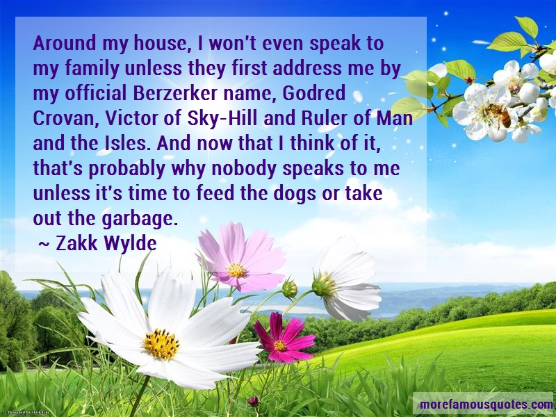 Zakk Wylde Quotes: Around my house i wont even speak to my
