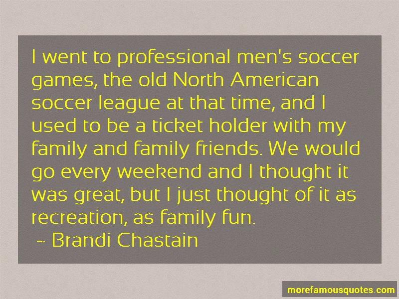 Brandi Chastain Quotes: I went to professional mens soccer games