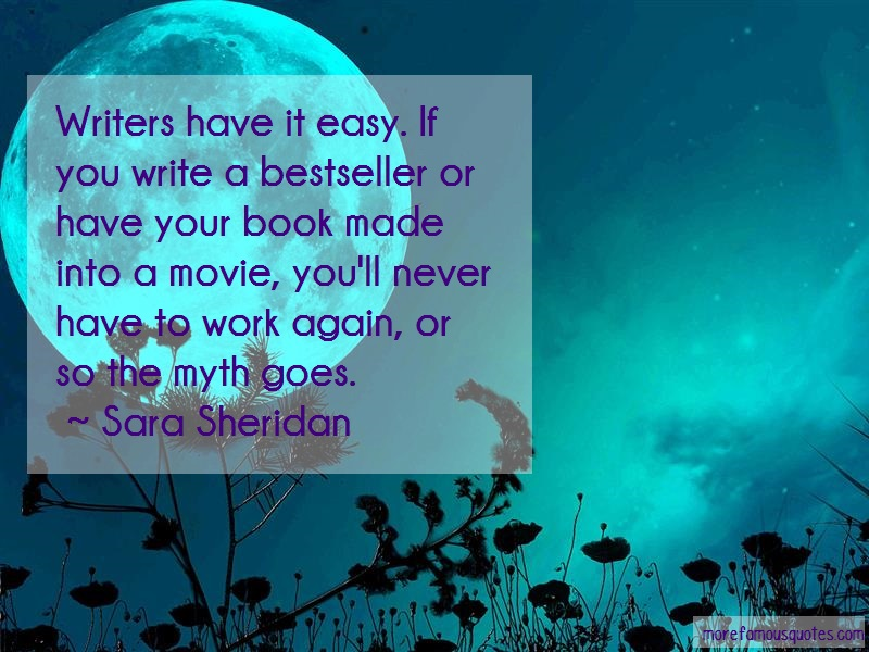 Sara Sheridan Quotes: Writers have it easy if you write a
