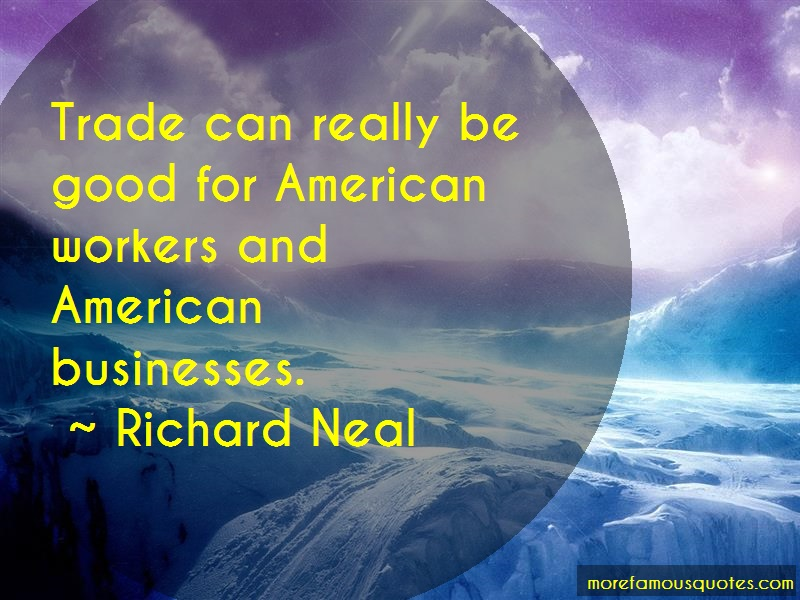 Richard Neal Quotes: Trade can really be good for american