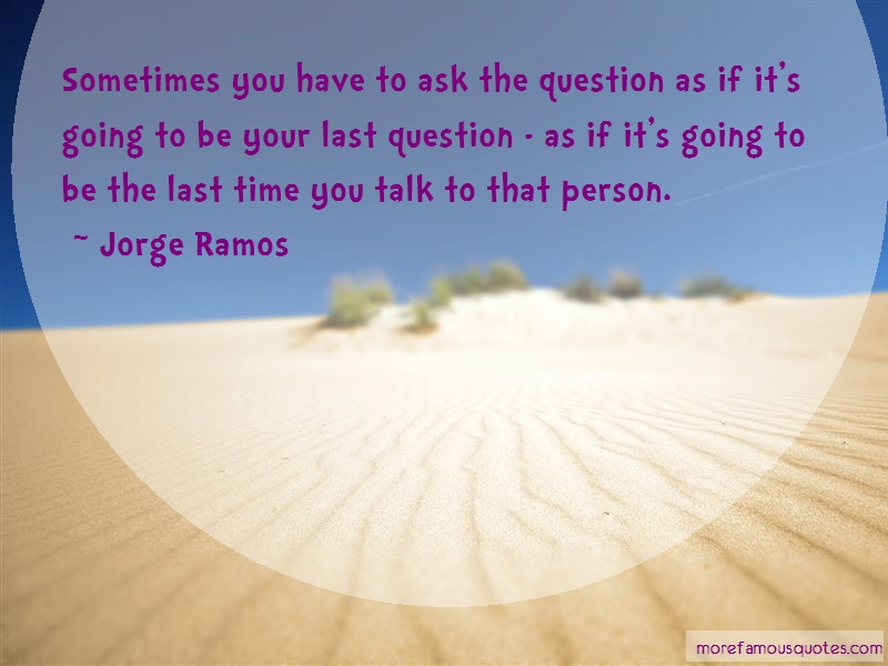 Jorge Ramos Quotes: Sometimes You Have To Ask The Question