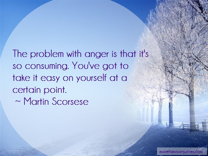 Martin Scorsese Quotes: The Problem With Anger Is That Its So