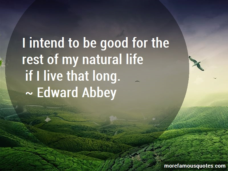 Edward Abbey Quotes: I Intend To Be Good For The Rest Of My
