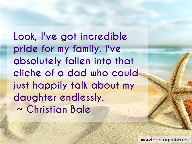 Christian Bale Quotes: Look ive got incredible pride for my