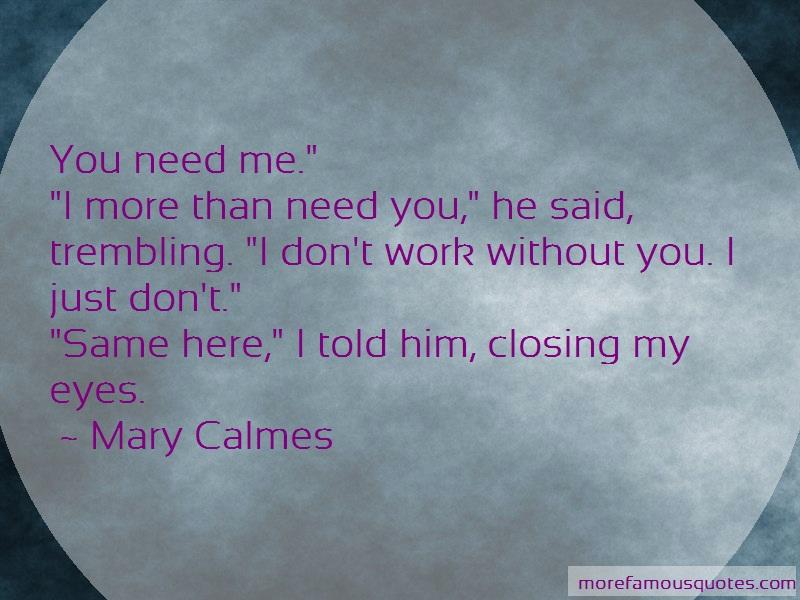 Mary Calmes Quotes: You need me i more than need you he said